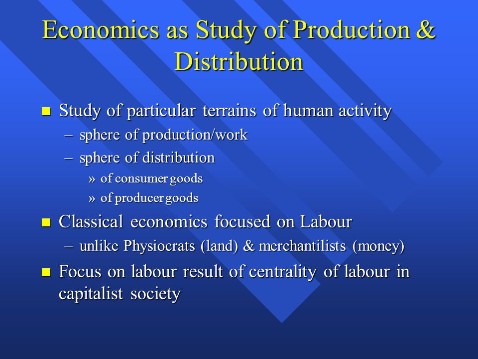 Economics as Study of Production & Distribution Study of particular terrains of human activity Study of particular terrains of human activity –sphere of production/work –sphere of distribution »of consumer goods »of producer goods Classical economics focused on Labour Classical economics focused on Labour –unlike Physiocrats (land) & merchantilists (money) Focus on labour result of centrality of labour in capitalist society Focus on labour result of centrality of labour in capitalist society