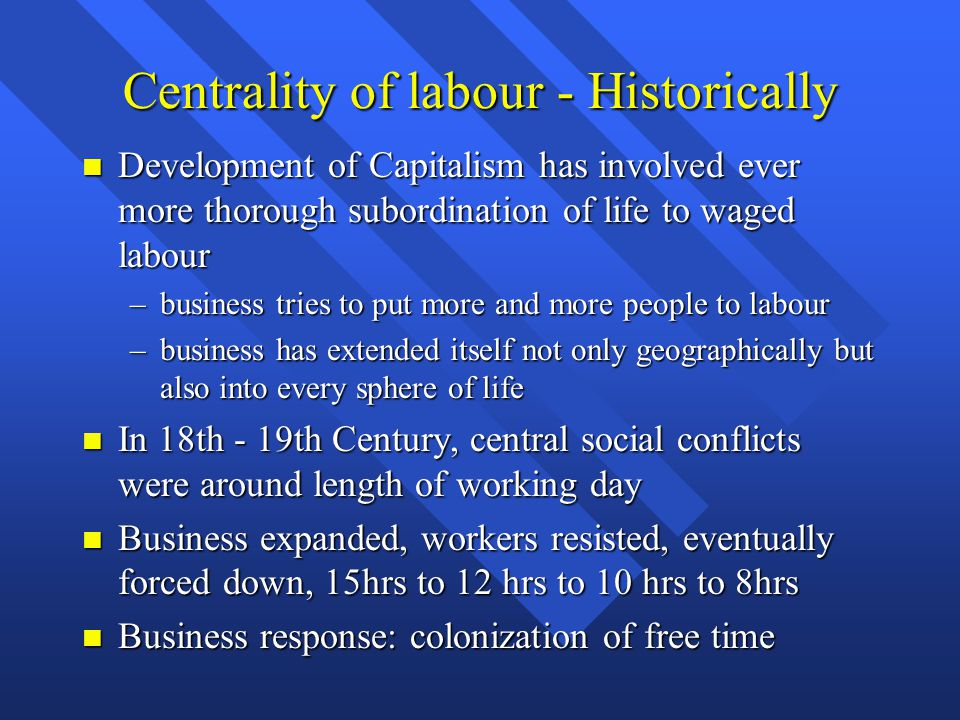 Centrality of labour - Historically Development of Capitalism has involved ever more thorough subordination of life to waged labour Development of Capitalism has involved ever more thorough subordination of life to waged labour –business tries to put more and more people to labour –business has extended itself not only geographically but also into every sphere of life In 18th - 19th Century, central social conflicts were around length of working day In 18th - 19th Century, central social conflicts were around length of working day Business expanded, workers resisted, eventually forced down, 15hrs to 12 hrs to 10 hrs to 8hrs Business expanded, workers resisted, eventually forced down, 15hrs to 12 hrs to 10 hrs to 8hrs Business response: colonization of free time Business response: colonization of free time