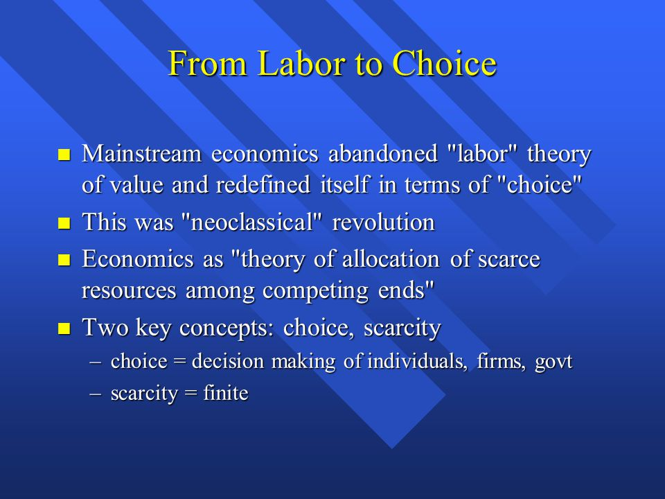 From Labor to Choice Mainstream economics abandoned labor theory of value and redefined itself in terms of choice Mainstream economics abandoned labor theory of value and redefined itself in terms of choice This was neoclassical revolution This was neoclassical revolution Economics as theory of allocation of scarce resources among competing ends Economics as theory of allocation of scarce resources among competing ends Two key concepts: choice, scarcity Two key concepts: choice, scarcity –choice = decision making of individuals, firms, govt –scarcity = finite