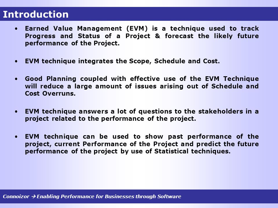 Introduction Earned Value Management (EVM) is a technique used to track Progress and Status of a Project & forecast the likely future performance of t