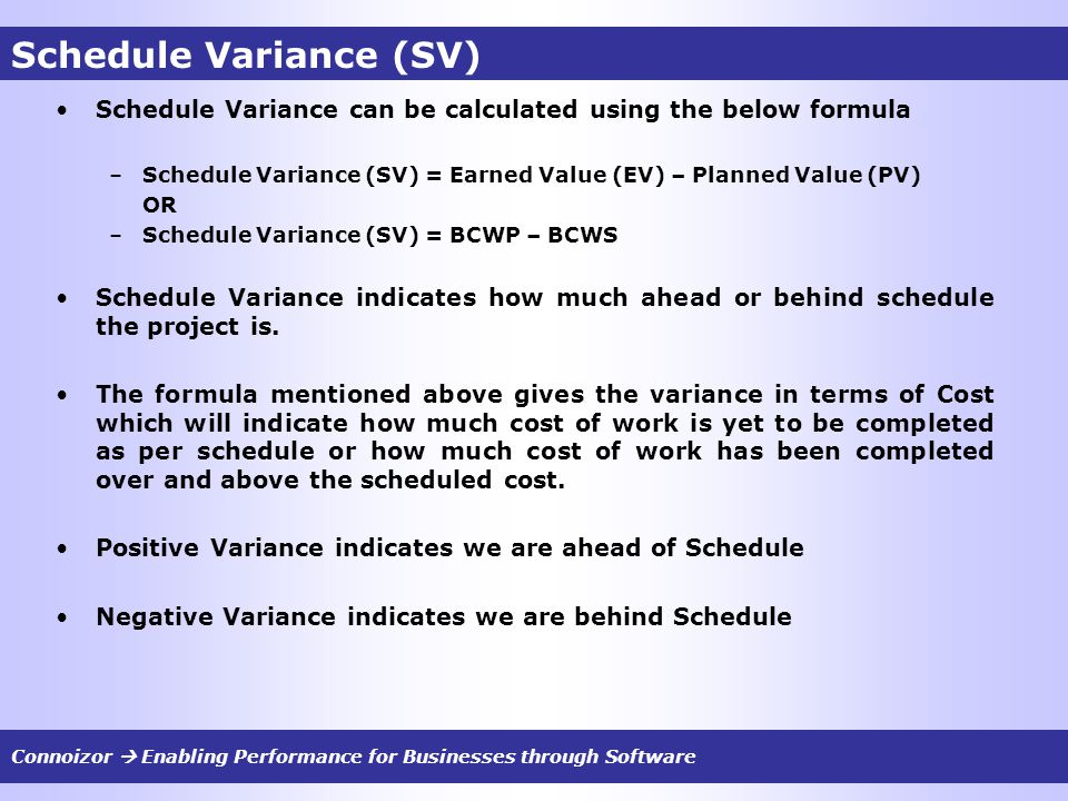 Schedule Variance (SV) Schedule Variance can be calculated using the below formula –Schedule Variance (SV) = Earned Value (EV) – Planned Value (PV) OR