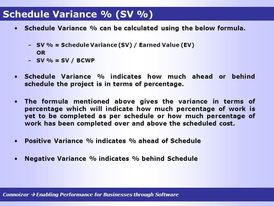 Schedule Variance % (SV %) Schedule Variance % can be calculated using the below formula. –SV % = Schedule Variance (SV) / Earned Value (EV) OR –SV %