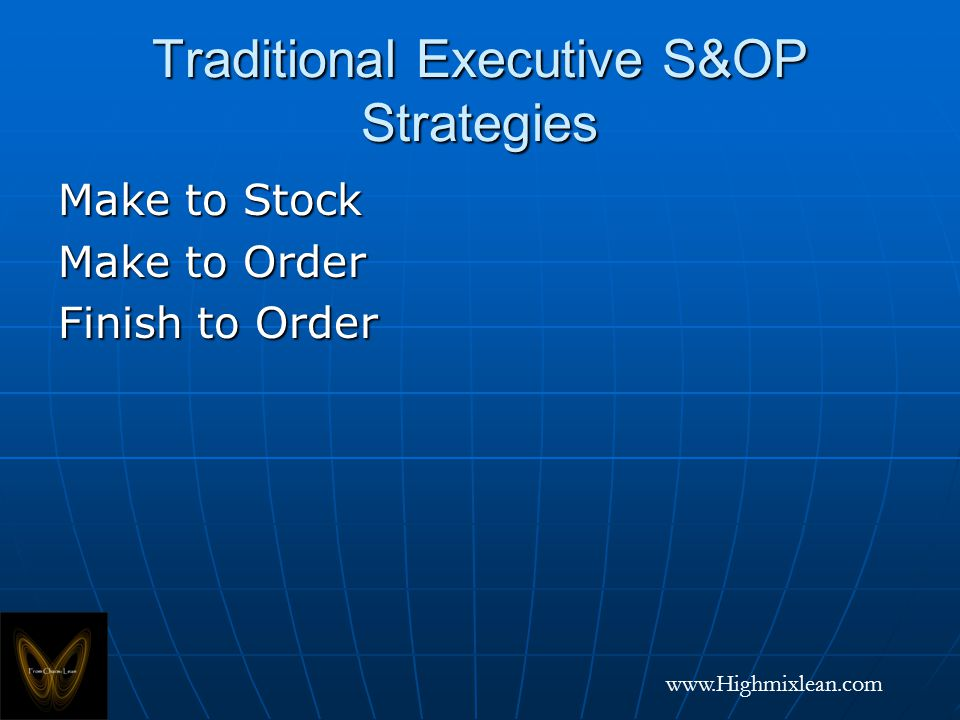 www.Highmixlean.com Traditional Executive S&OP Strategies Make to Stock Make to Order Finish to Order
