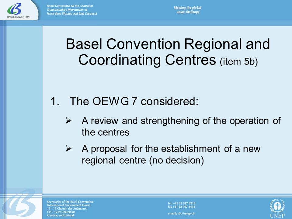 Basel Convention Regional and Coordinating Centres (item 5b) 1.The OEWG 7 considered: A review and strengthening of the operation of the centres A pro