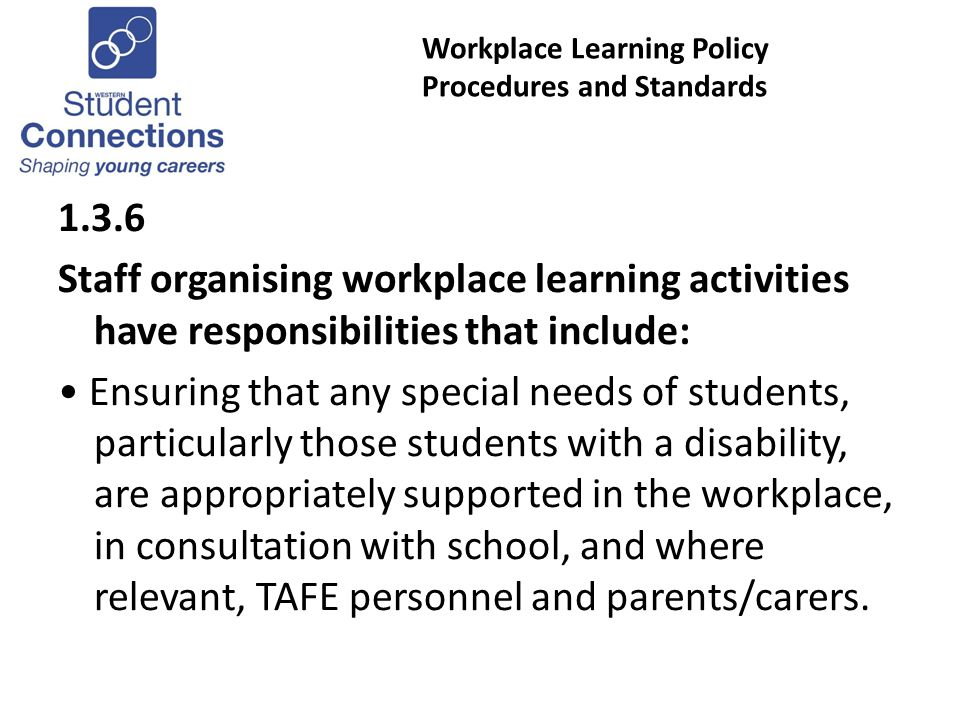 Workplace Learning Policy Procedures and Standards 1.3.6 Staff organising workplace learning activities have responsibilities that include: Ensuring that any special needs of students, particularly those students with a disability, are appropriately supported in the workplace, in consultation with school, and where relevant, TAFE personnel and parents/carers.