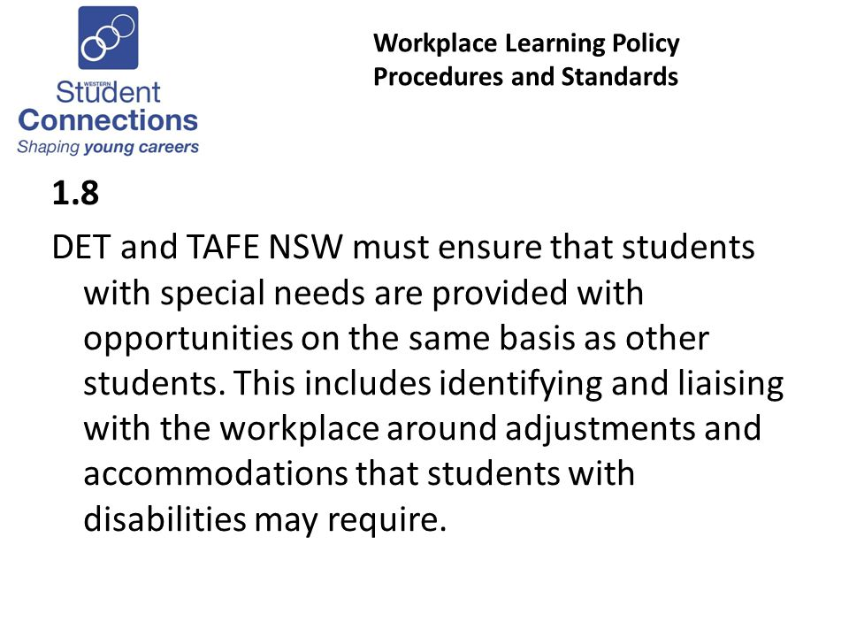 Workplace Learning Policy Procedures and Standards 1.8 DET and TAFE NSW must ensure that students with special needs are provided with opportunities on the same basis as other students.