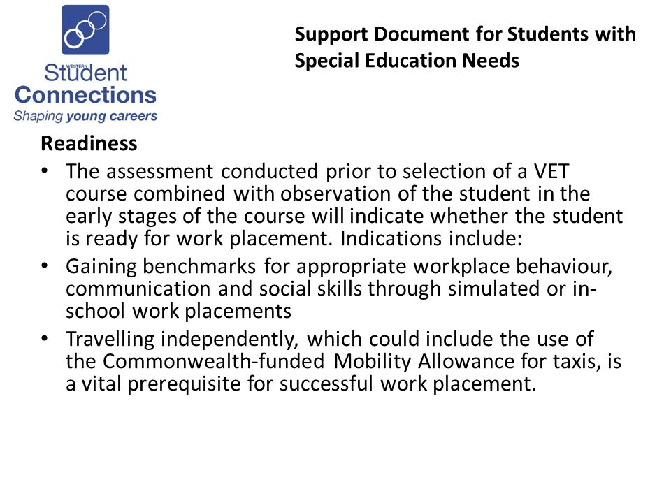 Support Document for Students with Special Education Needs Readiness The assessment conducted prior to selection of a VET course combined with observation of the student in the early stages of the course will indicate whether the student is ready for work placement.