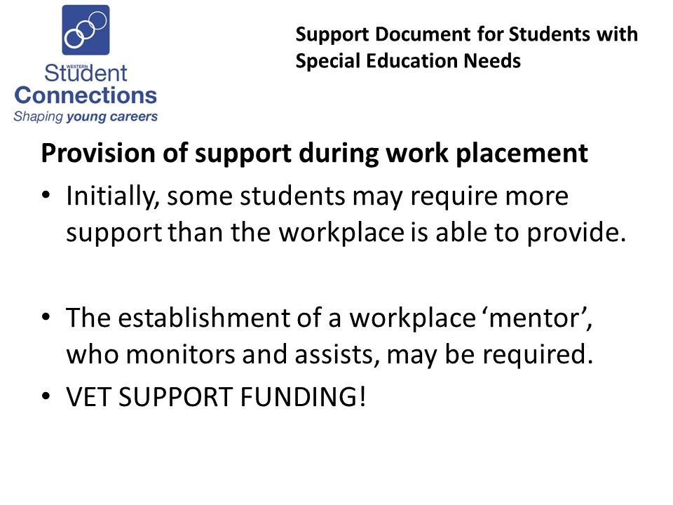 Support Document for Students with Special Education Needs Provision of support during work placement Initially, some students may require more support than the workplace is able to provide.