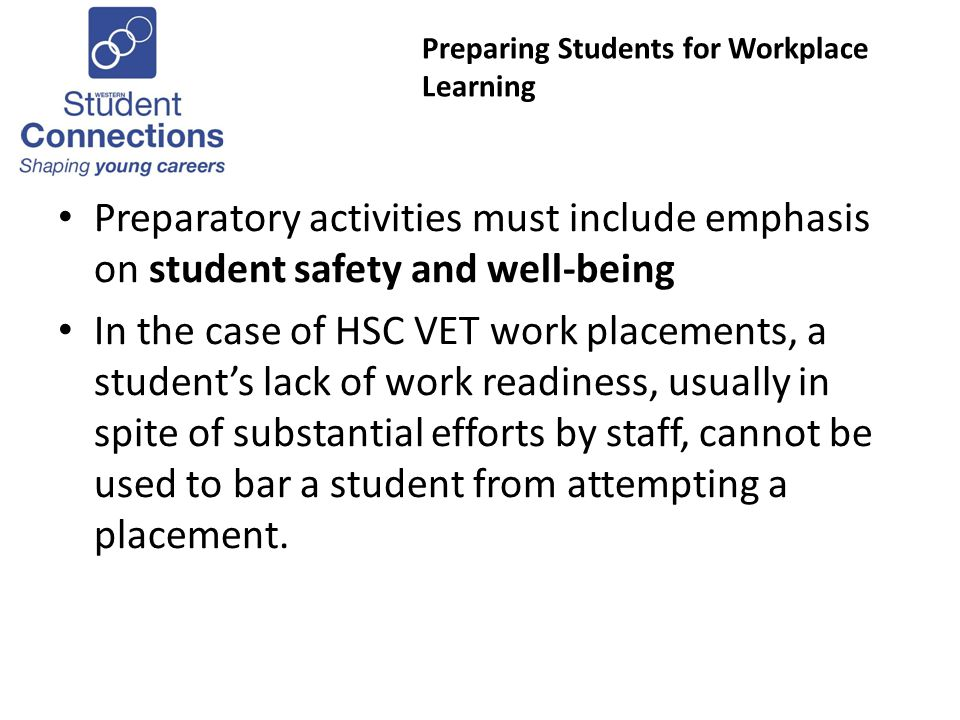 Preparing Students for Workplace Learning Preparatory activities must include emphasis on student safety and well-being In the case of HSC VET work placements, a students lack of work readiness, usually in spite of substantial efforts by staff, cannot be used to bar a student from attempting a placement.