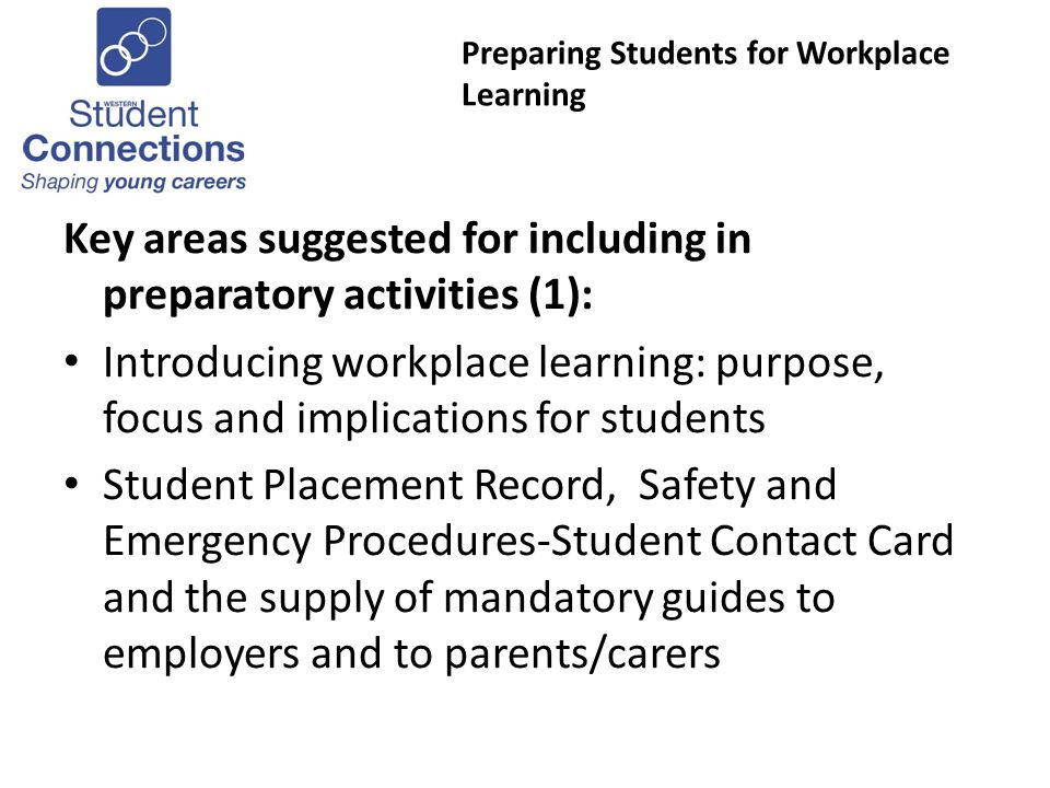 Preparing Students for Workplace Learning Key areas suggested for including in preparatory activities (1): Introducing workplace learning: purpose, focus and implications for students Student Placement Record, Safety and Emergency Procedures-Student Contact Card and the supply of mandatory guides to employers and to parents/carers