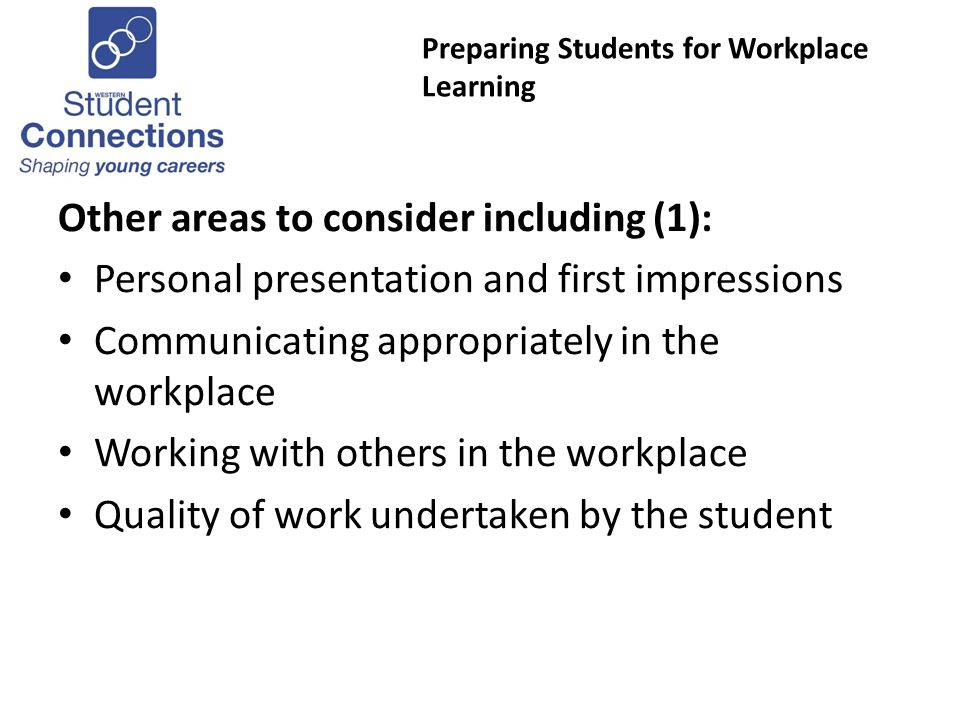 Preparing Students for Workplace Learning Other areas to consider including (1): Personal presentation and first impressions Communicating appropriately in the workplace Working with others in the workplace Quality of work undertaken by the student
