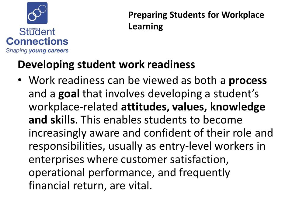 Preparing Students for Workplace Learning Developing student work readiness Work readiness can be viewed as both a process and a goal that involves developing a students workplace-related attitudes, values, knowledge and skills.