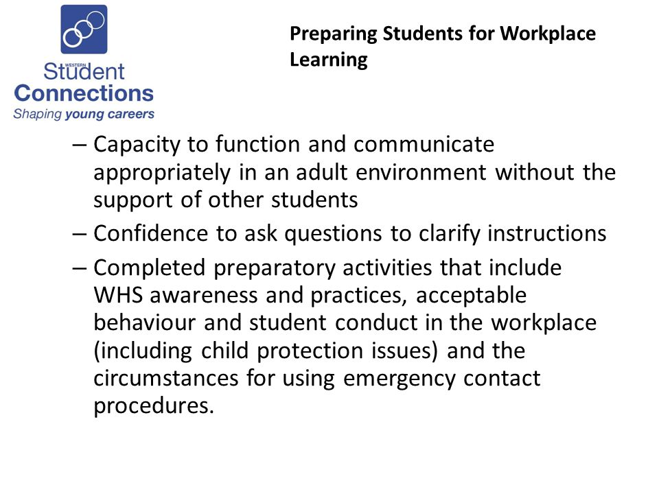 Preparing Students for Workplace Learning – Capacity to function and communicate appropriately in an adult environment without the support of other students – Confidence to ask questions to clarify instructions – Completed preparatory activities that include WHS awareness and practices, acceptable behaviour and student conduct in the workplace (including child protection issues) and the circumstances for using emergency contact procedures.