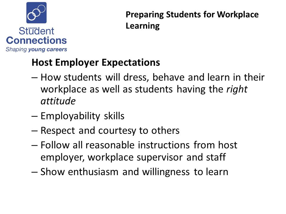 Preparing Students for Workplace Learning Host Employer Expectations – How students will dress, behave and learn in their workplace as well as students having the right attitude – Employability skills – Respect and courtesy to others – Follow all reasonable instructions from host employer, workplace supervisor and staff – Show enthusiasm and willingness to learn
