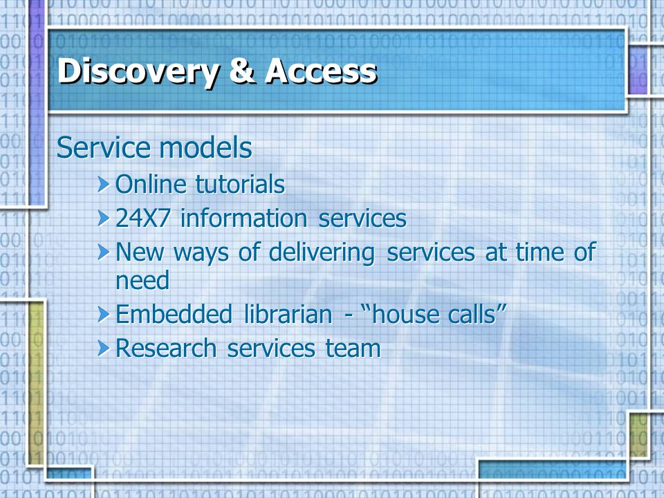 Discovery & Access Service models Online tutorials 24X7 information services New ways of delivering services at time of need Embedded librarian - hous