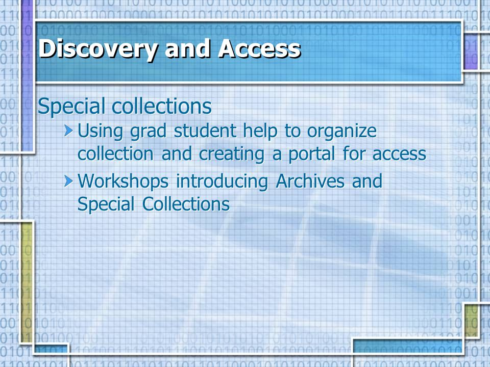 Discovery and Access Special collections Using grad student help to organize collection and creating a portal for access Workshops introducing Archive
