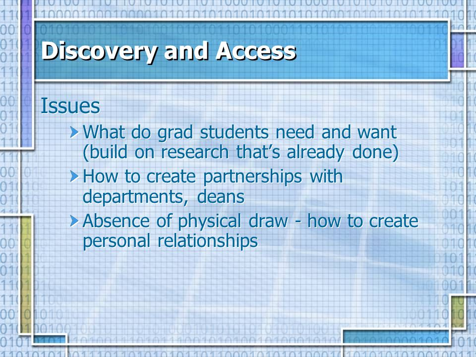 Discovery and Access Issues What do grad students need and want (build on research thats already done) How to create partnerships with departments, deans Absence of physical draw - how to create personal relationships Issues What do grad students need and want (build on research thats already done) How to create partnerships with departments, deans Absence of physical draw - how to create personal relationships