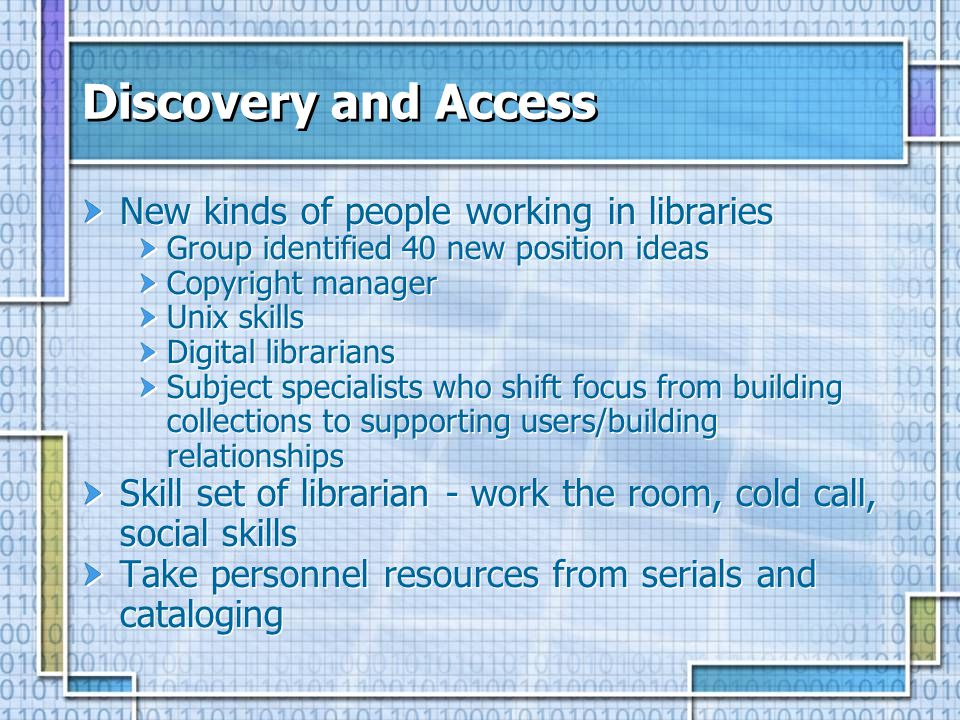 Discovery and Access New kinds of people working in libraries Group identified 40 new position ideas Copyright manager Unix skills Digital librarians