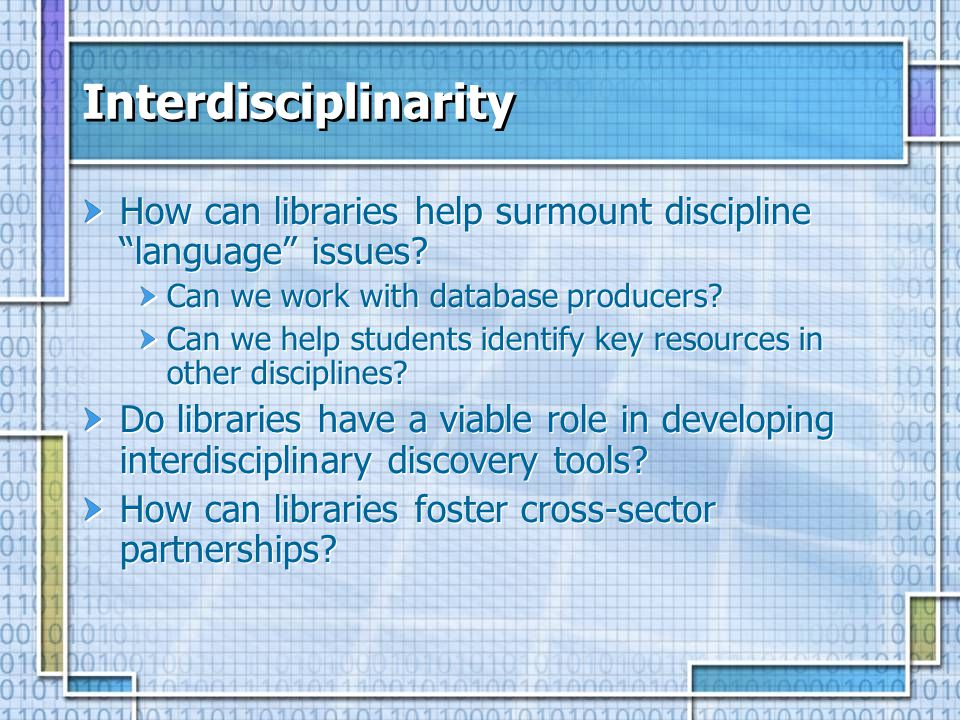Interdisciplinarity How can libraries help surmount discipline language issues? Can we work with database producers? Can we help students identify key