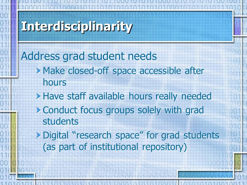 Interdisciplinarity Address grad student needs Make closed-off space accessible after hours Have staff available hours really needed Conduct focus gro