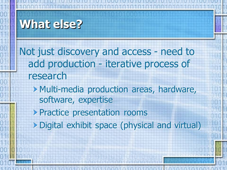 What else? Not just discovery and access - need to add production - iterative process of research Multi-media production areas, hardware, software, ex
