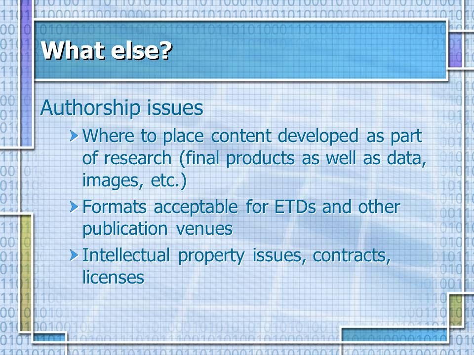 What else? Authorship issues Where to place content developed as part of research (final products as well as data, images, etc.) Formats acceptable fo