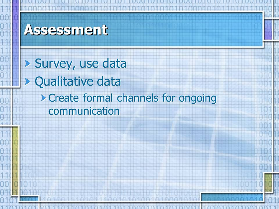 Assessment Survey, use data Qualitative data Create formal channels for ongoing communication Survey, use data Qualitative data Create formal channels for ongoing communication
