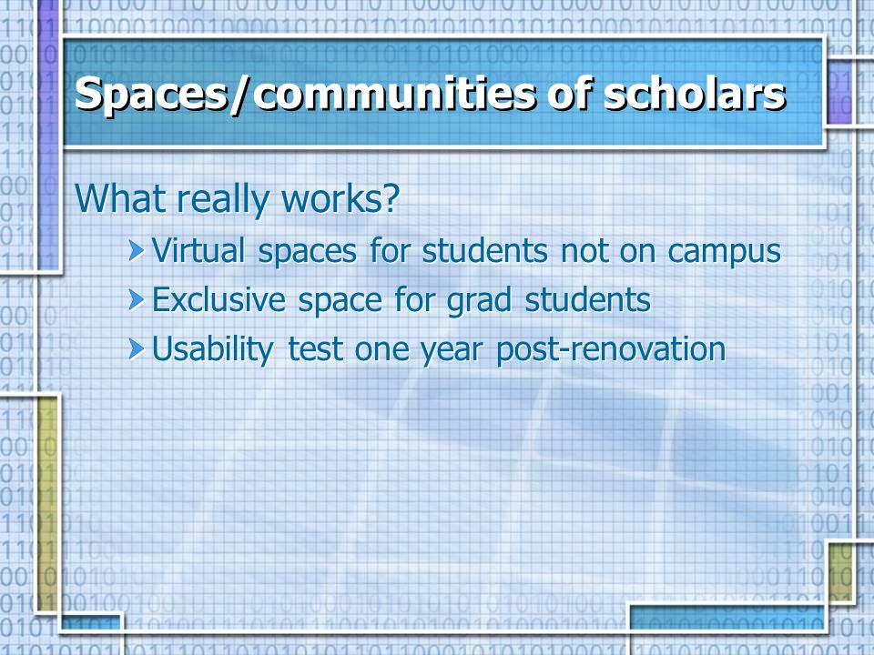 Spaces/communities of scholars What really works? Virtual spaces for students not on campus Exclusive space for grad students Usability test one year
