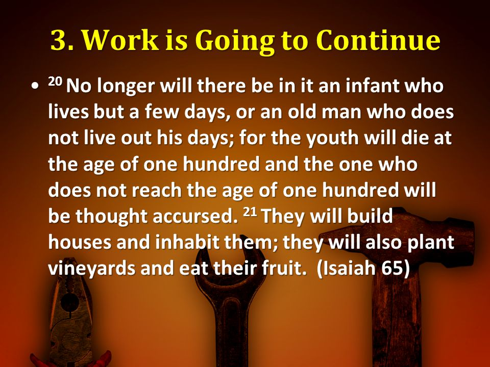 3. Work is Going to Continue 20 No longer will there be in it an infant who lives but a few days, or an old man who does not live out his days; for th