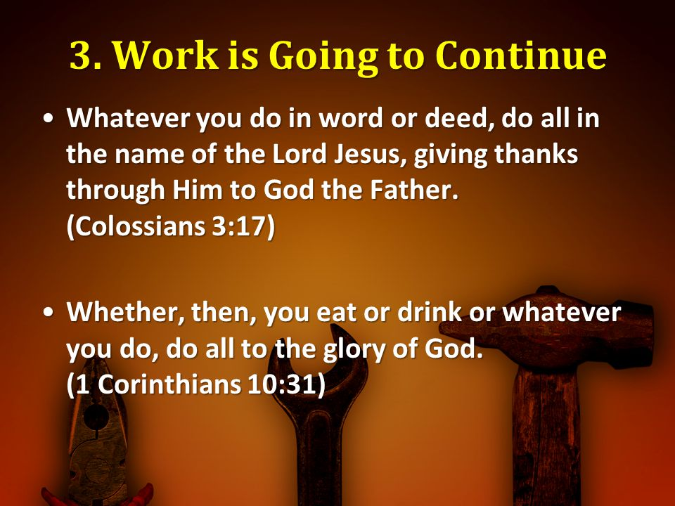3. Work is Going to Continue Whatever you do in word or deed, do all in the name of the Lord Jesus, giving thanks through Him to God the Father. (Colo