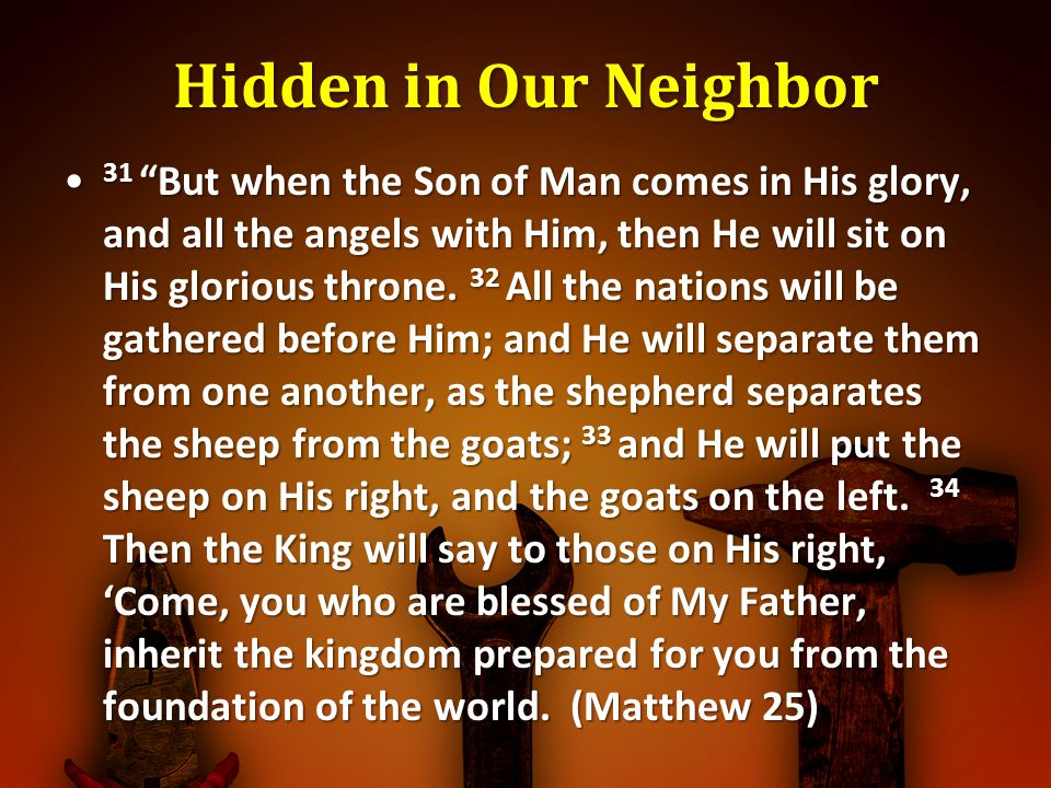 Hidden in Our Neighbor 31 But when the Son of Man comes in His glory, and all the angels with Him, then He will sit on His glorious throne. 32 All the
