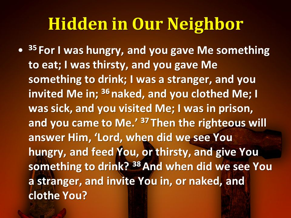 Hidden in Our Neighbor 35 For I was hungry, and you gave Me something to eat; I was thirsty, and you gave Me something to drink; I was a stranger, and