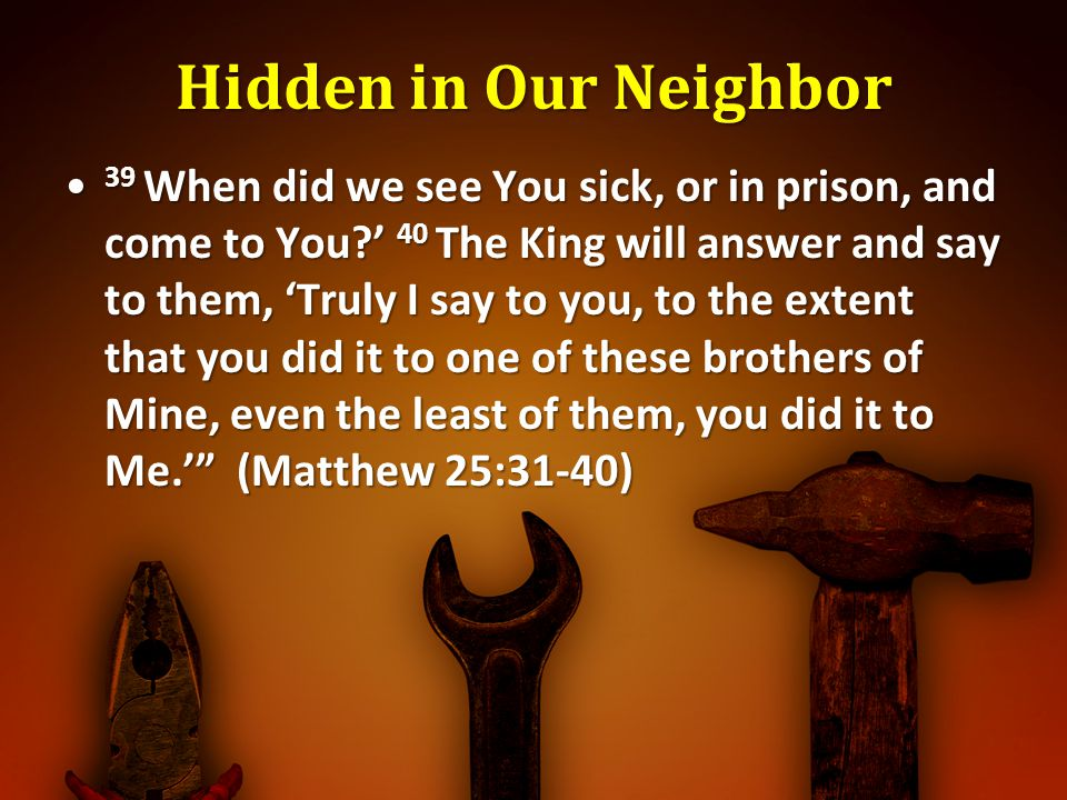Hidden in Our Neighbor 39 When did we see You sick, or in prison, and come to You? 40 The King will answer and say to them, Truly I say to you, to the