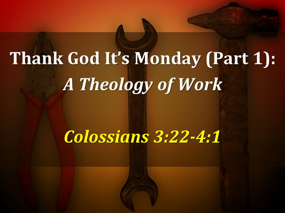 Thank God Its Monday (Part 1): A Theology of Work Colossians 3:22-4:1