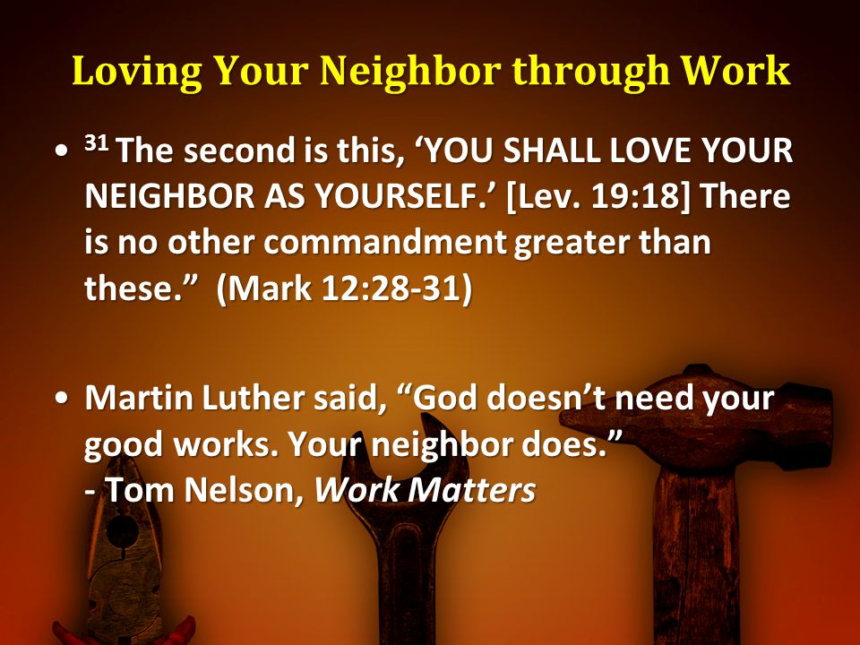 Loving Your Neighbor through Work 31 The second is this, YOU SHALL LOVE YOUR NEIGHBOR AS YOURSELF. [Lev. 19:18] There is no other commandment greater