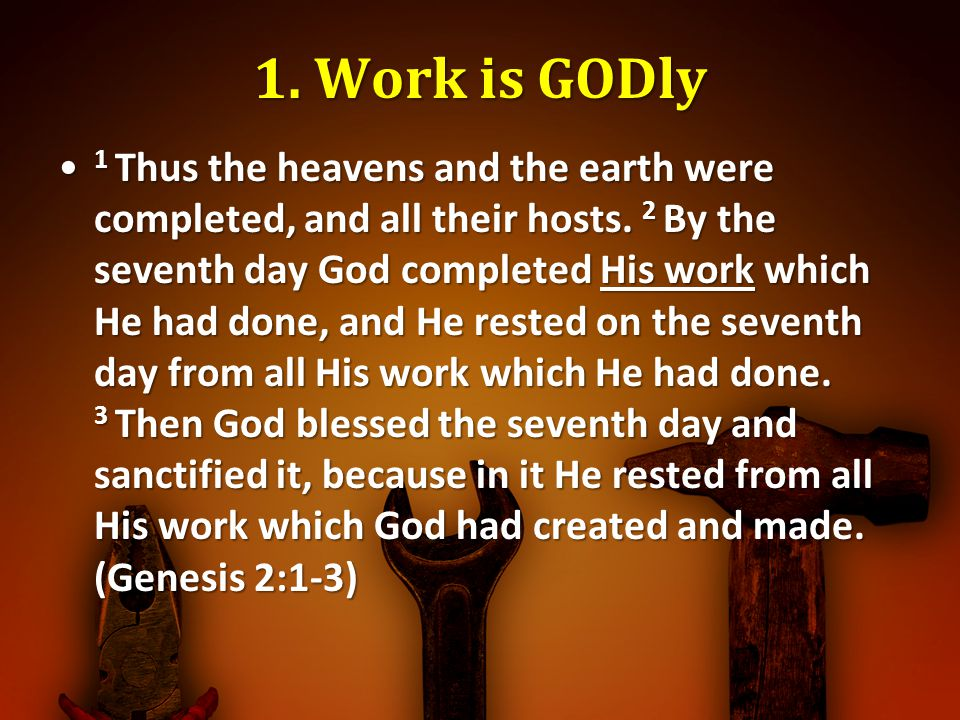 1. Work is GODly 1 Thus the heavens and the earth were completed, and all their hosts. 2 By the seventh day God completed His work which He had done,