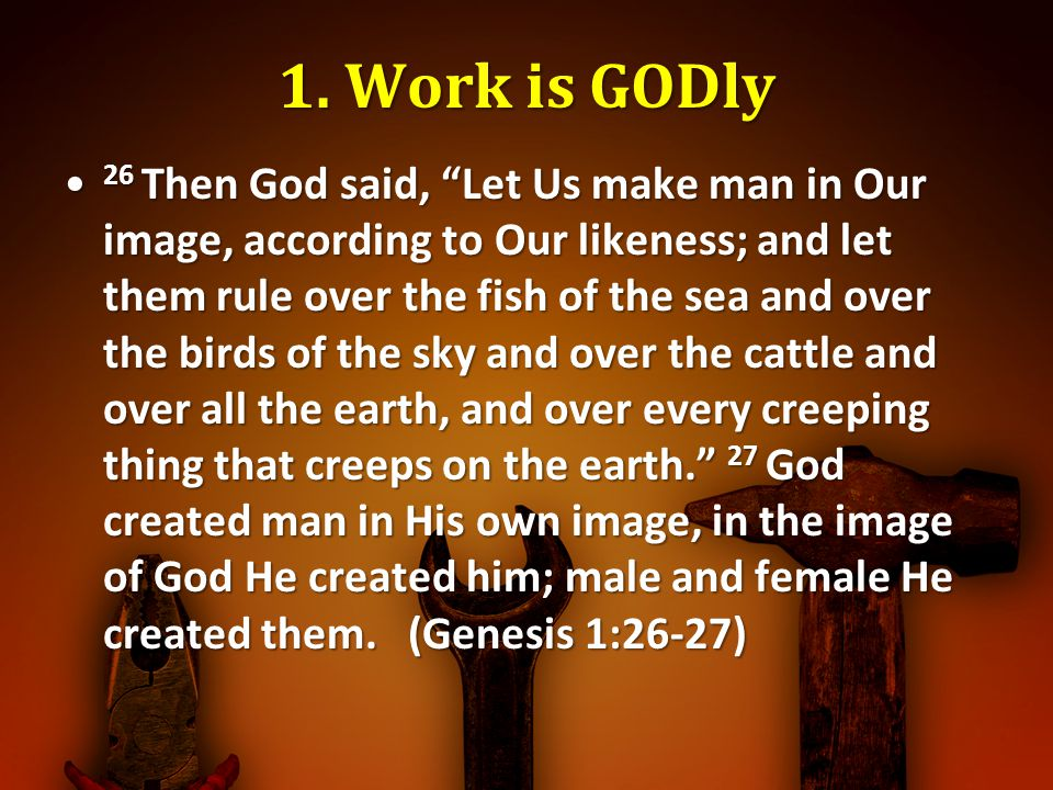 1. Work is GODly 26 Then God said, Let Us make man in Our image, according to Our likeness; and let them rule over the fish of the sea and over the bi
