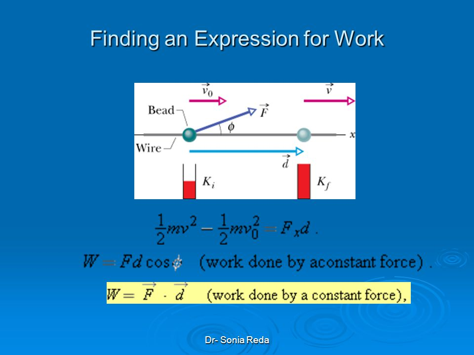 Dr- Sonia Reda Finding an Expression for Work we can use Eq. 2-16 to write, for components along the x axis, v 2 =v o 2 + 2a x d By multiplying the ab