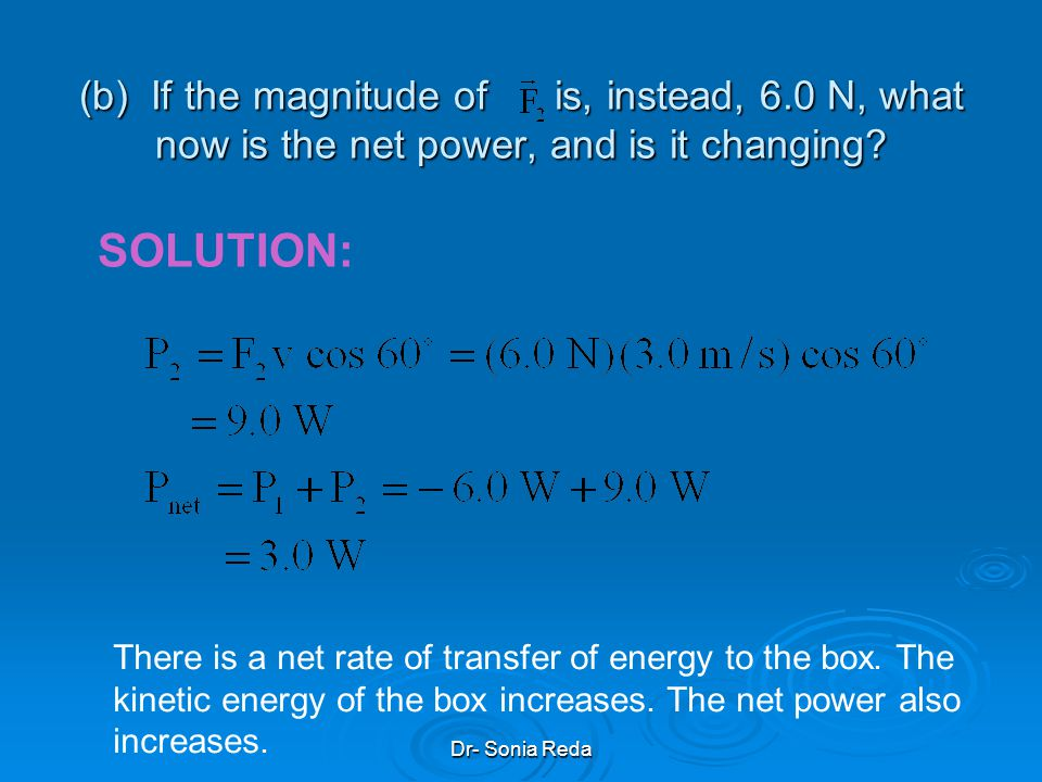 Dr- Sonia Reda (a) What is the power due to each force acting on the box at that instant, and what is the net power? Is the net power changing at that