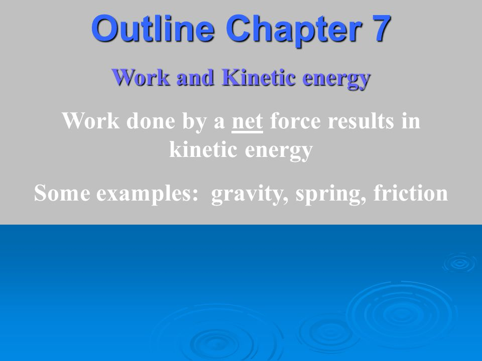 Outline Chapter 7 Work and Kinetic energy Work done by a net force results in kinetic energy Some examples: gravity, spring, friction