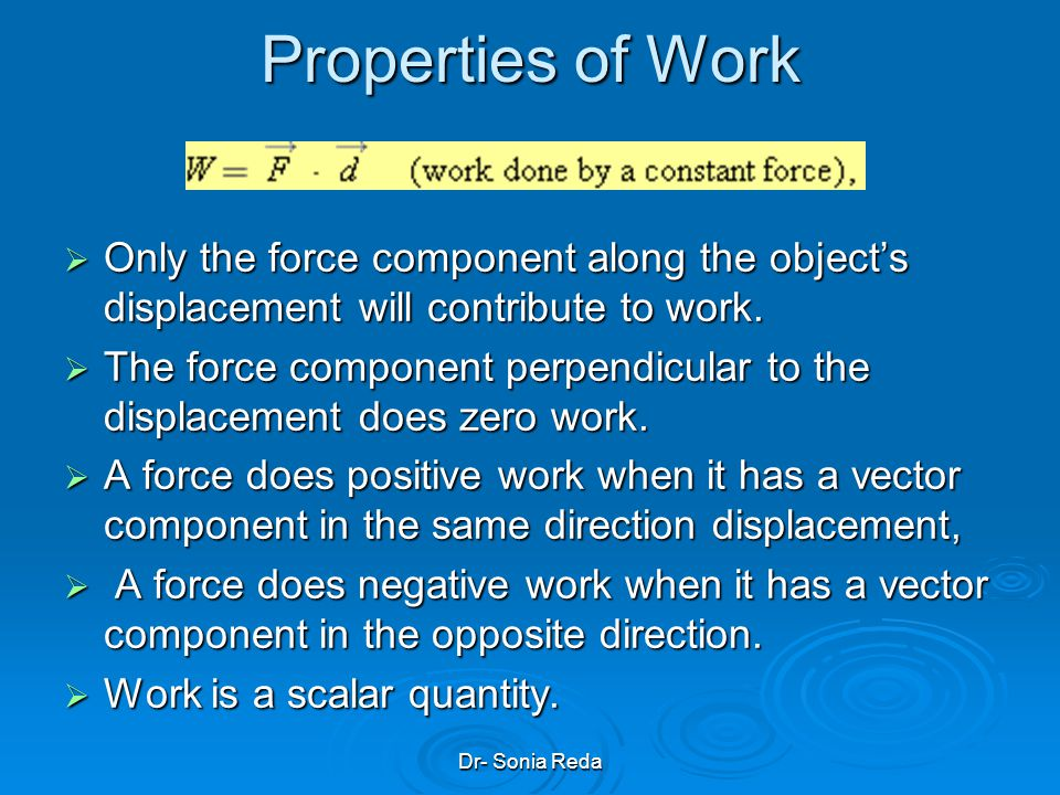 Dr- Sonia Reda Properties of Work Only the force component along the objects displacement will contribute to work.