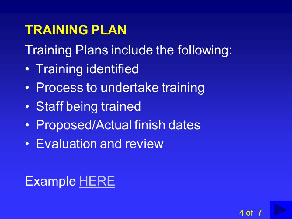 TRAINING PROFILES Training profiles include the following: Position Identified risks Required information, knowledge and skills Required training Training identified Training available Example HEREHERE 3 of 7