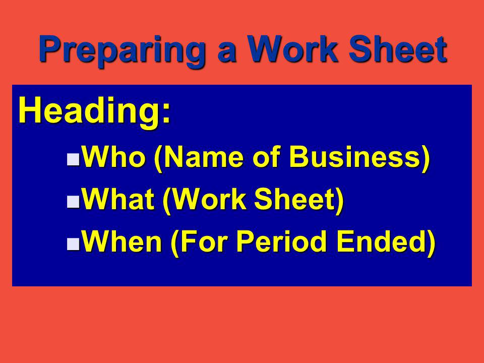Preparing a Work Sheet Heading: Who (Name of Business) Who (Name of Business) What (Work Sheet) What (Work Sheet) When (For Period Ended) When (For Period Ended)