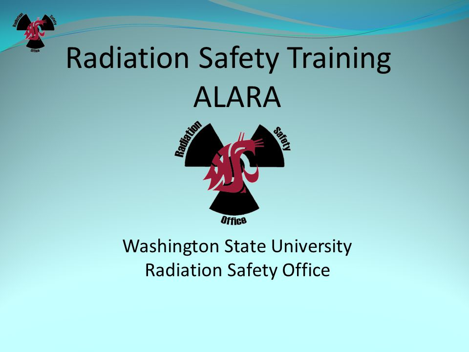 Radiation Safety Training ALARA Washington State University Radiation Safety Office