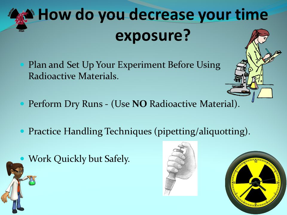 How do you decrease your time exposure? Plan and Set Up Your Experiment Before Using Radioactive Materials. Perform Dry Runs - (Use NO Radioactive Mat