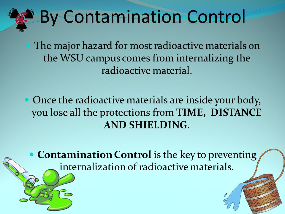 By Contamination Control The major hazard for most radioactive materials on the WSU campus comes from internalizing the radioactive material. Once the