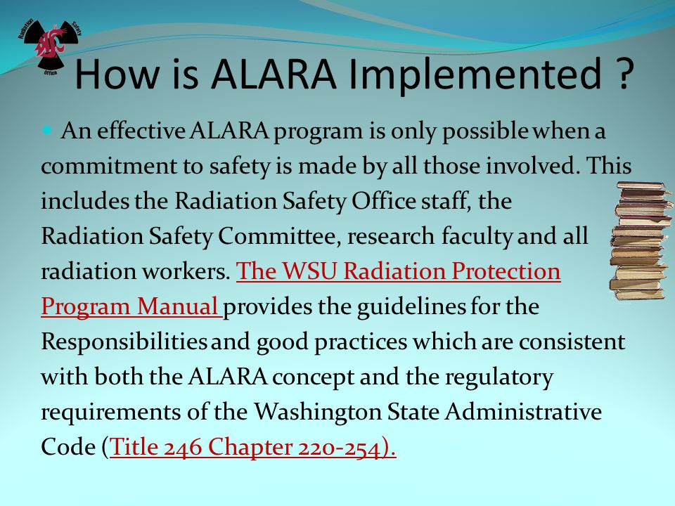 How is ALARA Implemented ? An effective ALARA program is only possible when a commitment to safety is made by all those involved. This includes the Ra