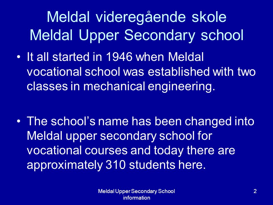 Meldal Upper Secondary School information 2 Meldal videregående skole Meldal Upper Secondary school It all started in 1946 when Meldal vocational scho