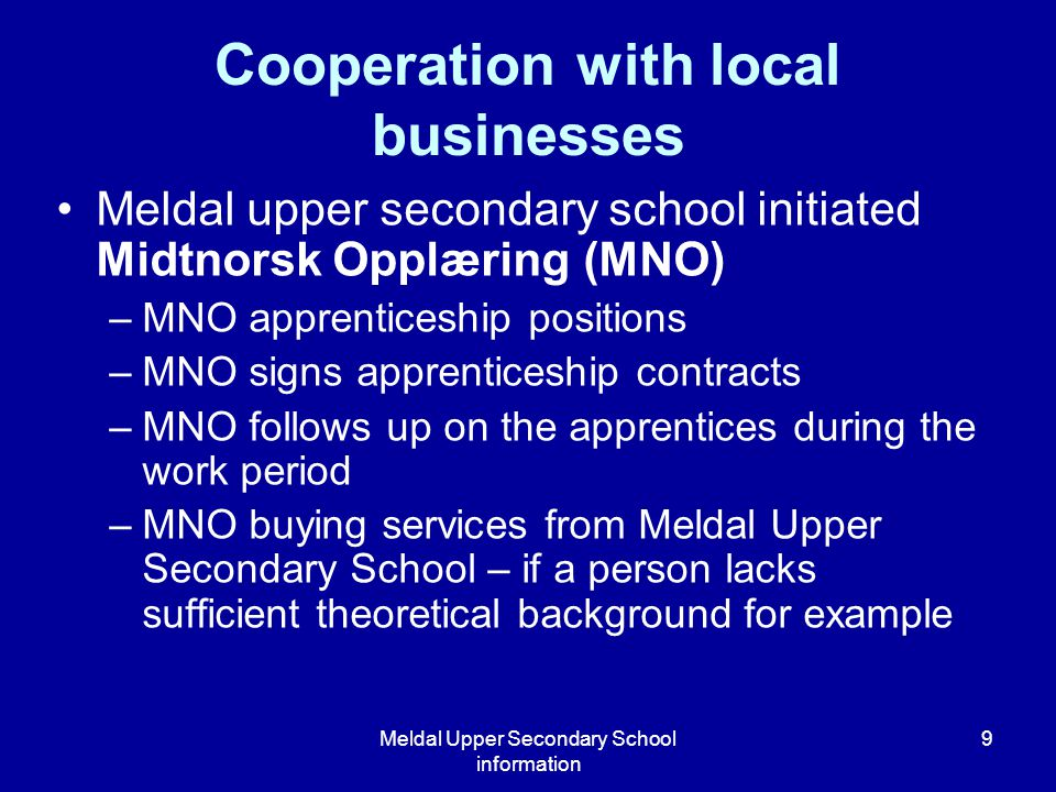 Meldal Upper Secondary School information 9 Meldal upper secondary school initiated Midtnorsk Opplæring (MNO) –MNO apprenticeship positions –MNO signs