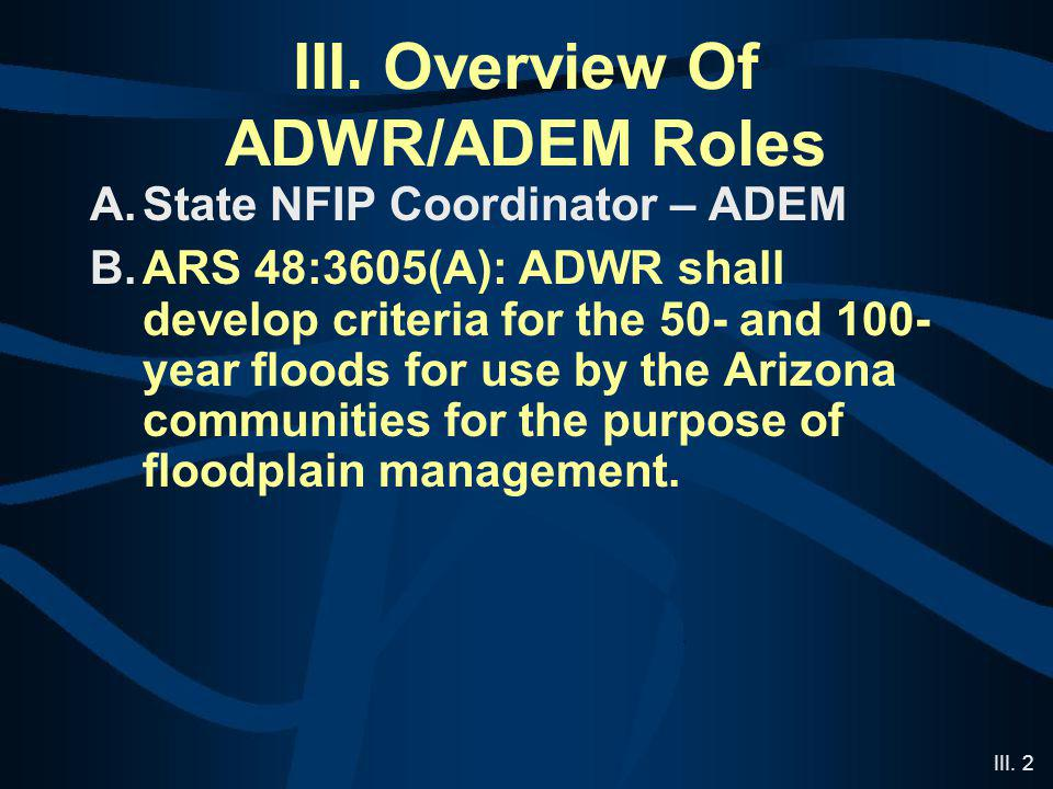 III. 2 III. Overview Of ADWR/ADEM Roles A.State NFIP Coordinator – ADEM B.ARS 48:3605(A): ADWR shall develop criteria for the 50- and 100- year floods